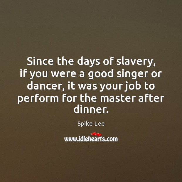 Since the days of slavery, if you were a good singer or Image