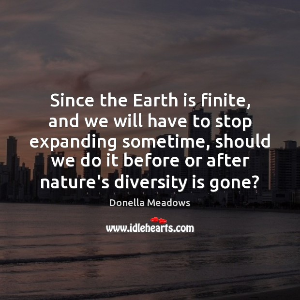 Since the Earth is finite, and we will have to stop expanding Donella Meadows Picture Quote