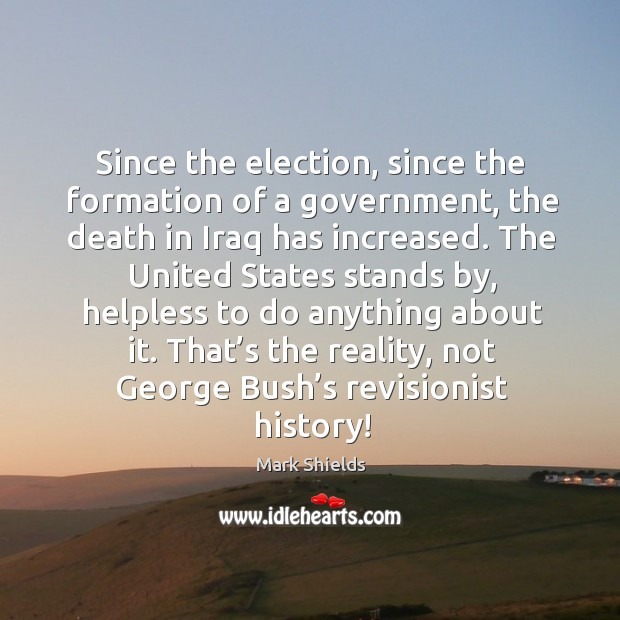 Since the election, since the formation of a government, the death in iraq has increased. Mark Shields Picture Quote