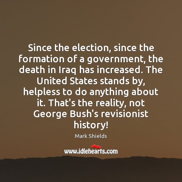 Since the election, since the formation of a government, the death in Mark Shields Picture Quote