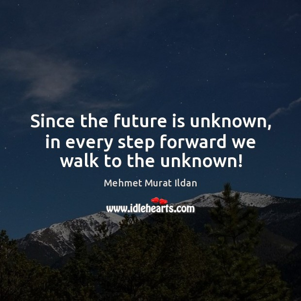 Image, Since the future is unknown, in every step forward we walk to the unknown!