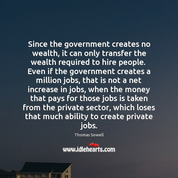 Since the government creates no wealth, it can only transfer the wealth Thomas Sowell Picture Quote
