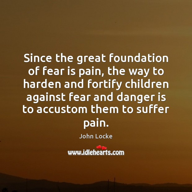 Since the great foundation of fear is pain, the way to harden John Locke Picture Quote