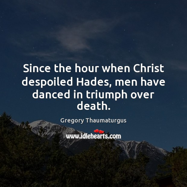 Since the hour when Christ despoiled Hades, men have danced in triumph over death. Image
