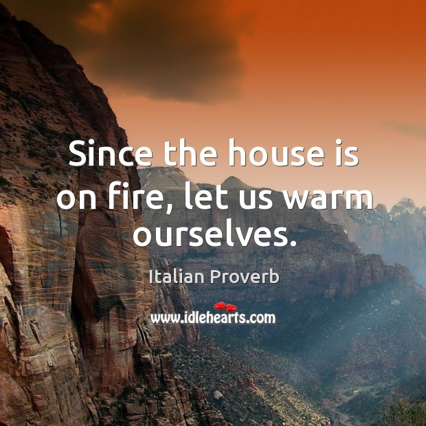 Image, Since the house is on fire, let us warm ourselves.