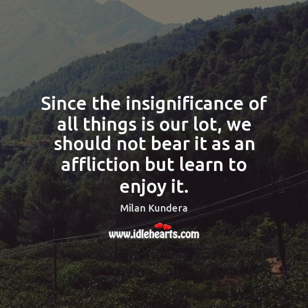 Since the insignificance of all things is our lot, we should not Milan Kundera Picture Quote