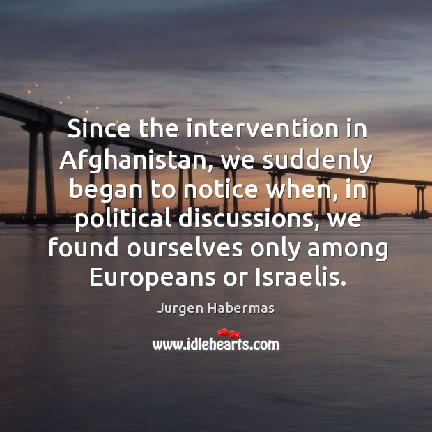 Since the intervention in afghanistan, we suddenly began to notice when, in political discussions Jurgen Habermas Picture Quote