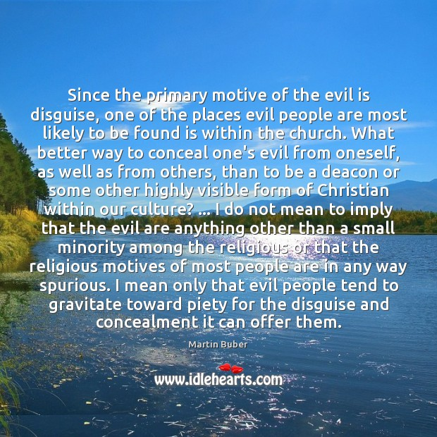 Since the primary motive of the evil is disguise, one of the Martin Buber Picture Quote