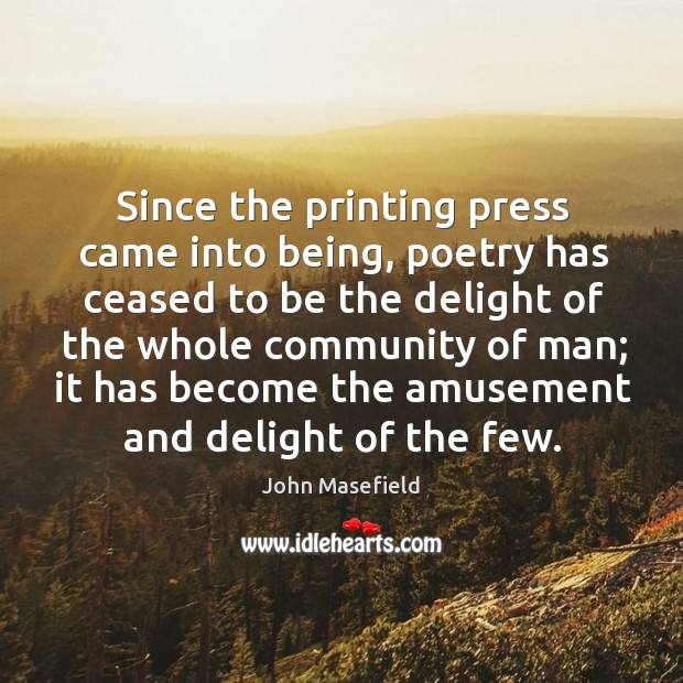 Since the printing press came into being, poetry has ceased to be the delight of the whole John Masefield Picture Quote