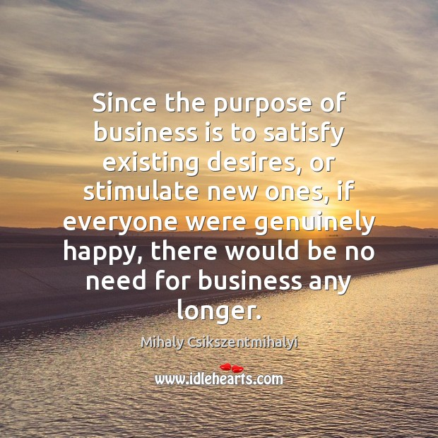 Since the purpose of business is to satisfy existing desires, or stimulate Mihaly Csikszentmihalyi Picture Quote