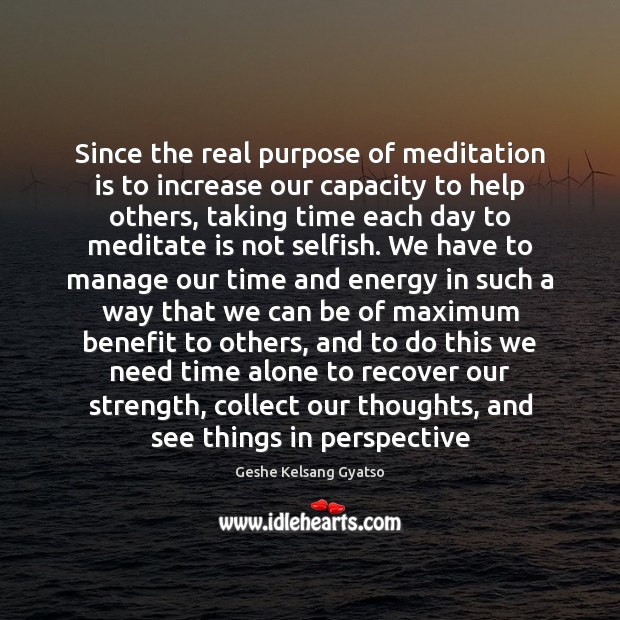 Since the real purpose of meditation is to increase our capacity to Geshe Kelsang Gyatso Picture Quote