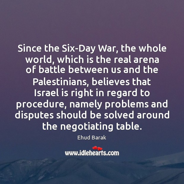 Since the Six-Day War, the whole world, which is the real arena Ehud Barak Picture Quote