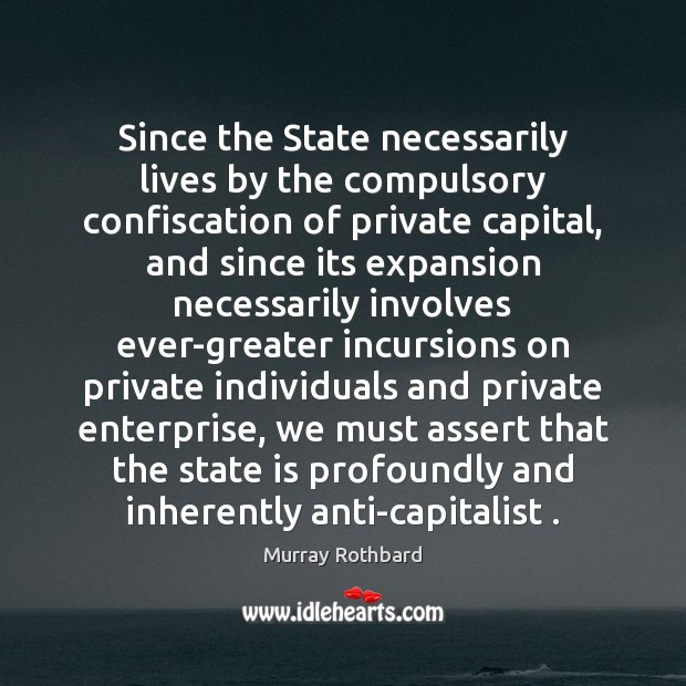 Since the State necessarily lives by the compulsory confiscation of private capital, Murray Rothbard Picture Quote
