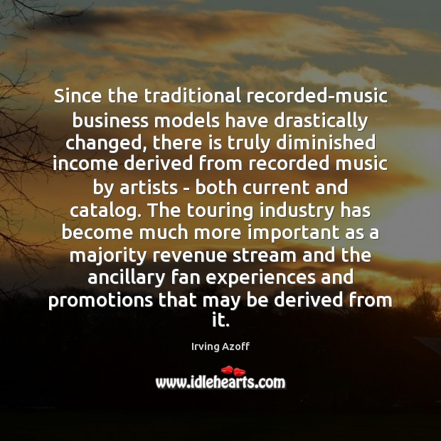 Since the traditional recorded-music business models have drastically changed, there is truly Income Quotes Image