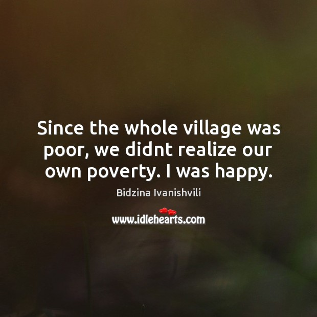 Image, Since the whole village was poor, we didnt realize our own poverty. I was happy.