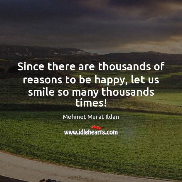 Since there are thousands of reasons to be happy, let us smile so many thousands times! Image