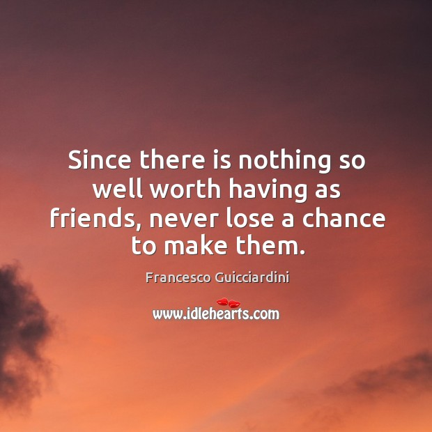 Since there is nothing so well worth having as friends, never lose a chance to make them. Francesco Guicciardini Picture Quote