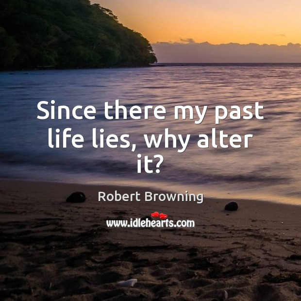 Since there my past life lies, why alter it? Robert Browning Picture Quote