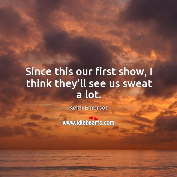 Since this our first show, I think they'll see us sweat a lot. Image