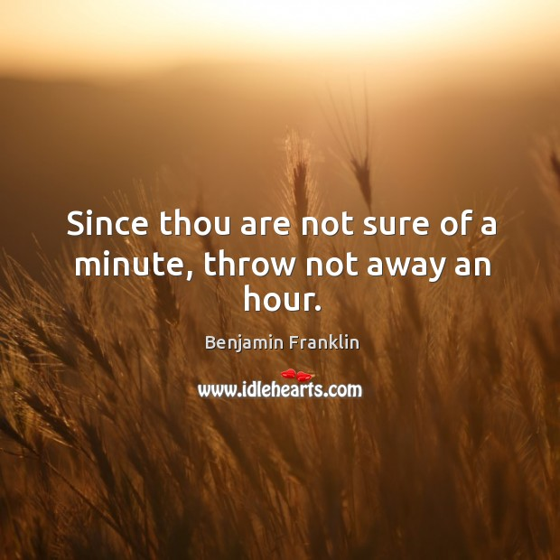 Since thou are not sure of a minute, throw not away an hour. Image
