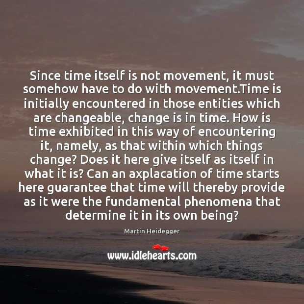 Since time itself is not movement, it must somehow have to do Martin Heidegger Picture Quote