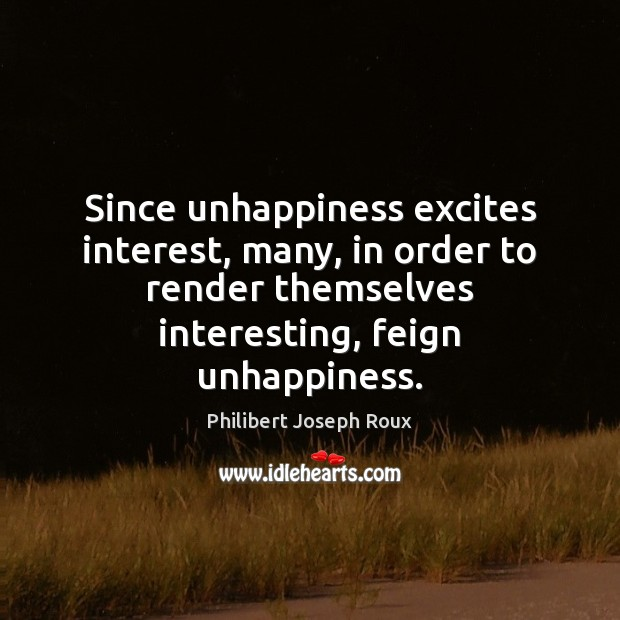 Since unhappiness excites interest, many, in order to render themselves interesting, feign Image