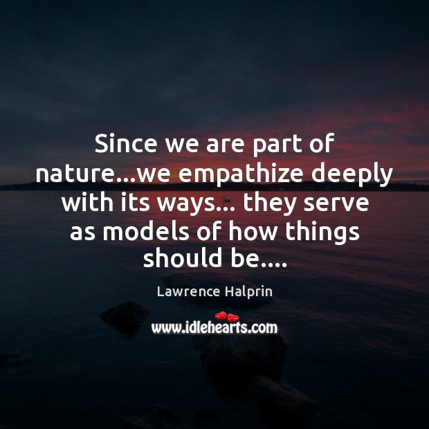 Since we are part of nature…we empathize deeply with its ways… Lawrence Halprin Picture Quote