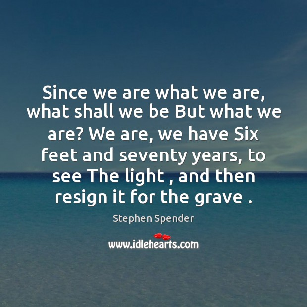 Since we are what we are, what shall we be But what Stephen Spender Picture Quote