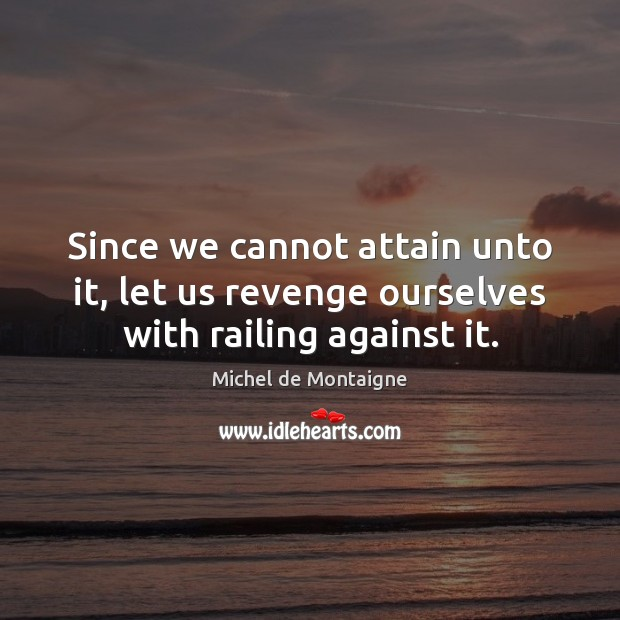 Since we cannot attain unto it, let us revenge ourselves with railing against it. Image