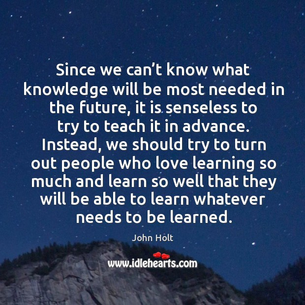 Since we can't know what knowledge will be most needed in the future, it is senseless to try to teach it in advance. Image