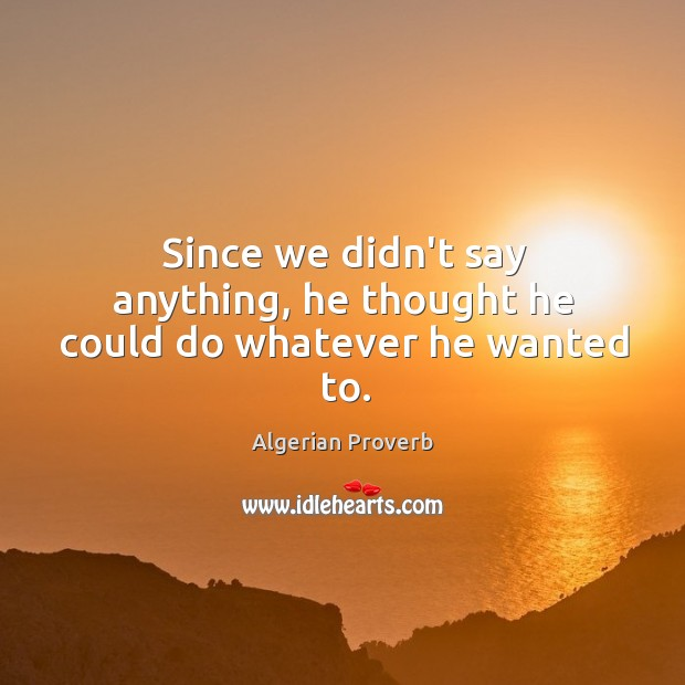 Since we didn't say anything, he thought he could do whatever he wanted to. Algerian Proverbs Image