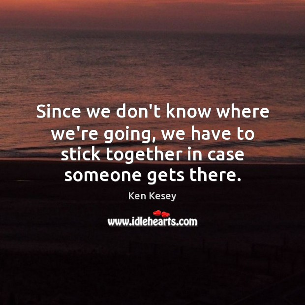Since we don't know where we're going, we have to stick together Ken Kesey Picture Quote