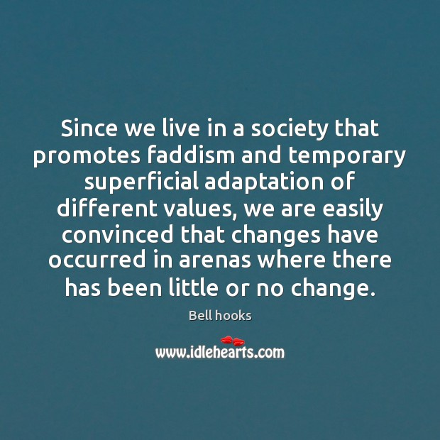 Image, Since we live in a society that promotes faddism and temporary superficial