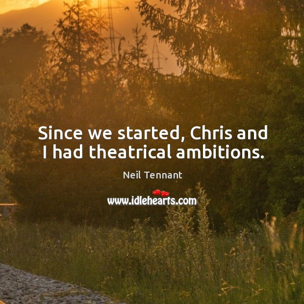Since we started, chris and I had theatrical ambitions. Neil Tennant Picture Quote