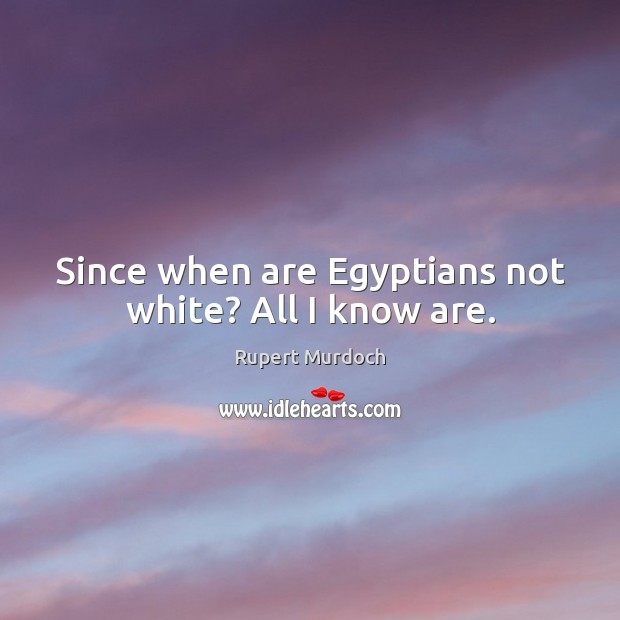 Since when are Egyptians not white? All I know are. Rupert Murdoch Picture Quote