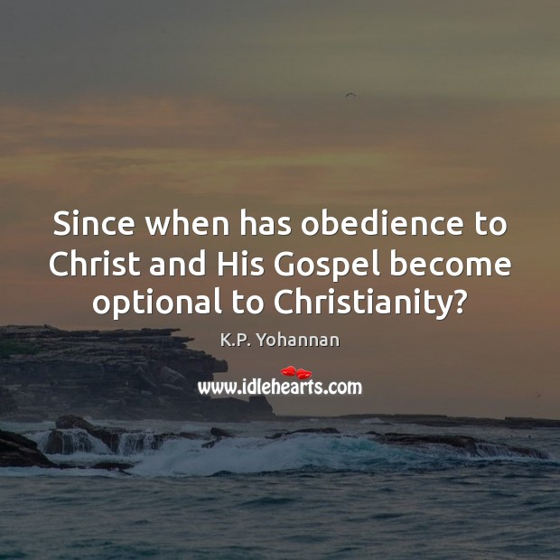Since when has obedience to Christ and His Gospel become optional to Christianity? K.P. Yohannan Picture Quote