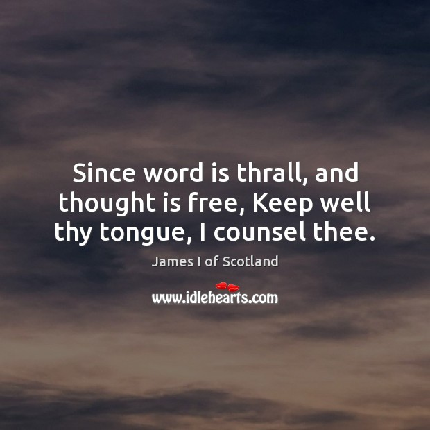 Since word is thrall, and thought is free, Keep well thy tongue, I counsel thee. Image