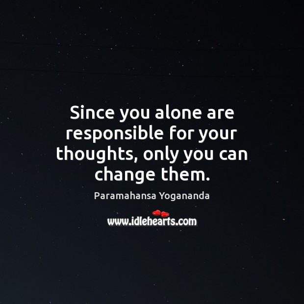 Image, Since you alone are responsible for your thoughts, only you can change them.
