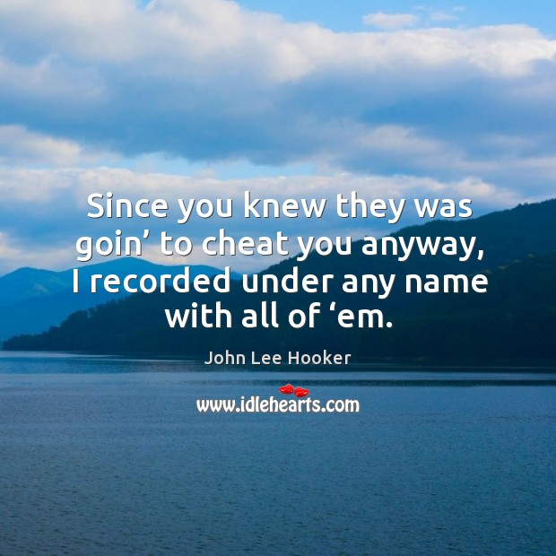 Since you knew they was goin' to cheat you anyway, I recorded under any name with all of 'em. John Lee Hooker Picture Quote