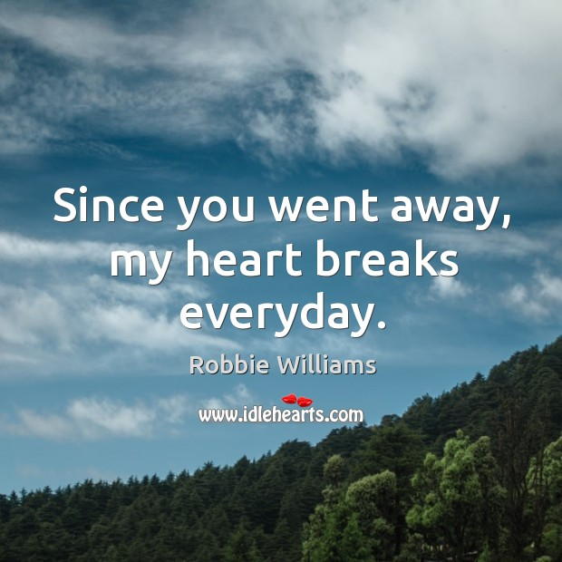 Since you went away, my heart breaks everyday. Image