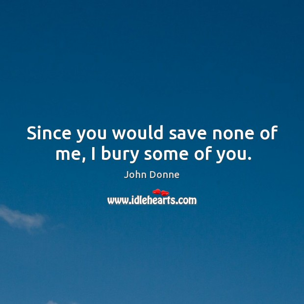 Since you would save none of me, I bury some of you. Image