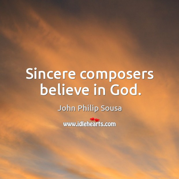 Sincere composers believe in God. John Philip Sousa Picture Quote