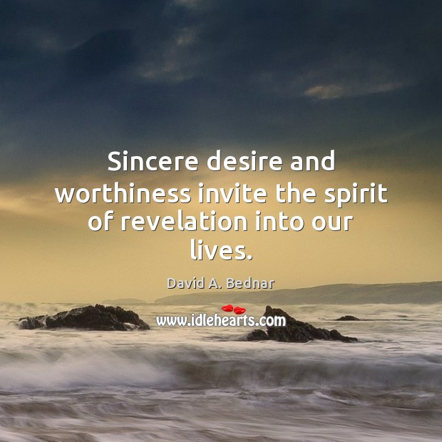 Sincere desire and worthiness invite the spirit of revelation into our lives. David A. Bednar Picture Quote