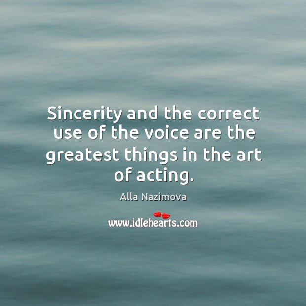 Image, Sincerity and the correct use of the voice are the greatest things in the art of acting.