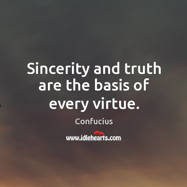 Image, Sincerity and truth are the basis of every virtue.