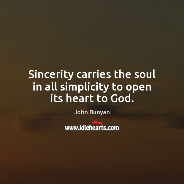 Sincerity carries the soul in all simplicity to open its heart to God. John Bunyan Picture Quote
