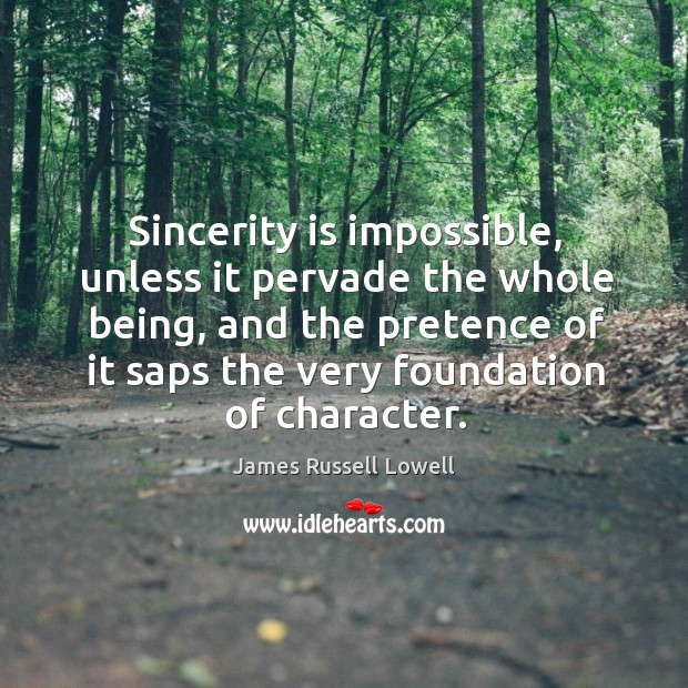 Sincerity is impossible, unless it pervade the whole being, and the pretence of it saps the very foundation of character. Image