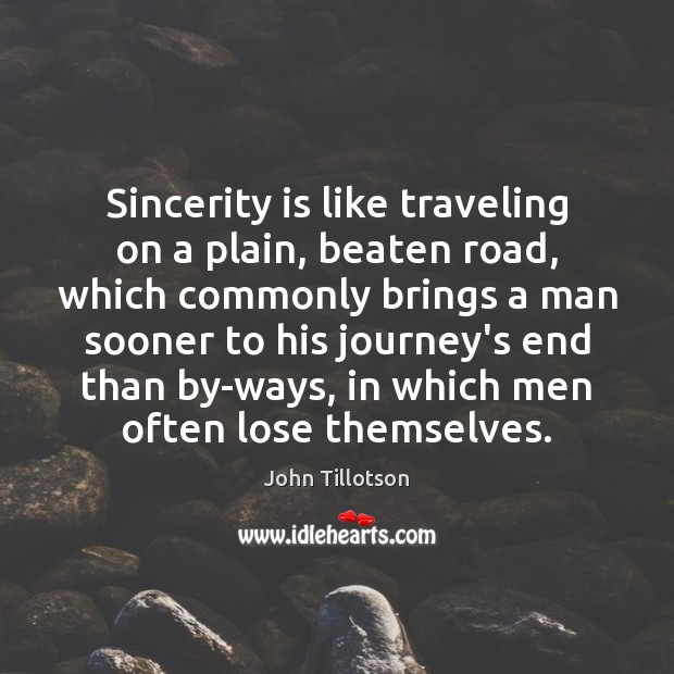Sincerity is like traveling on a plain, beaten road, which commonly brings John Tillotson Picture Quote