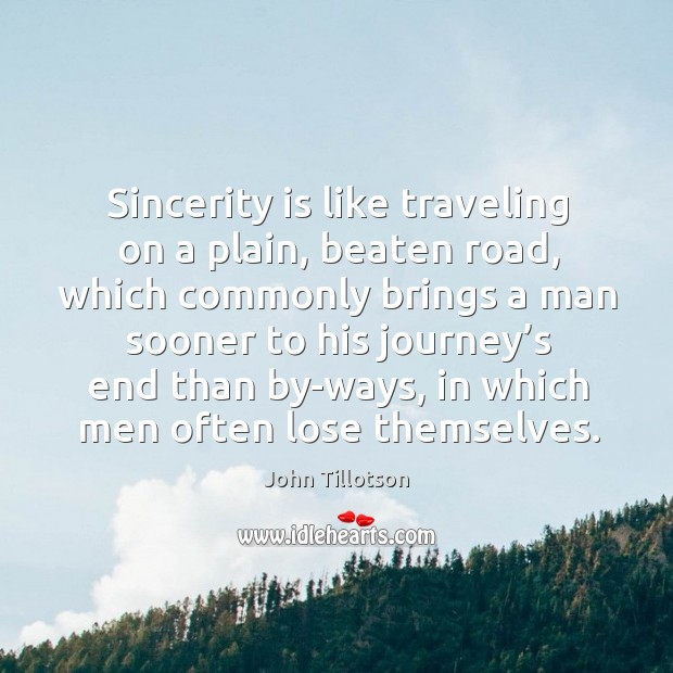 Sincerity is like traveling on a plain, beaten road, which commonly brings a man sooner to his John Tillotson Picture Quote