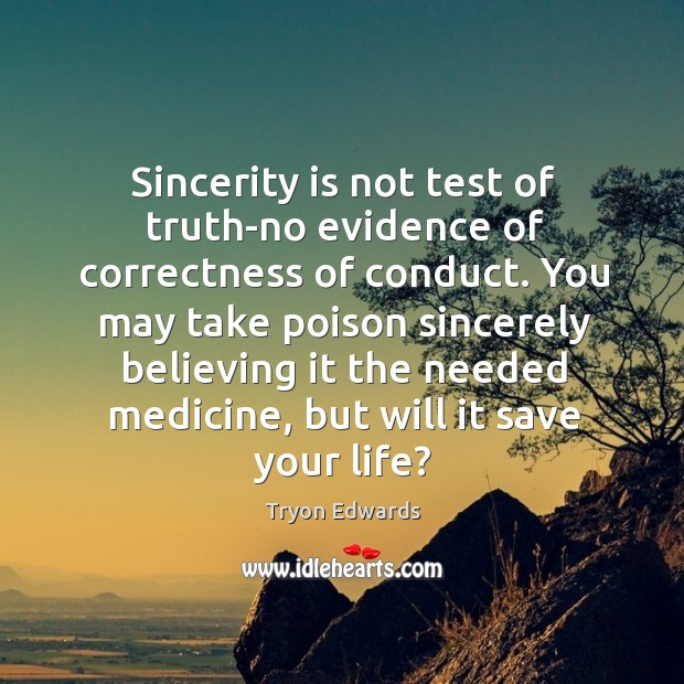 Sincerity is not test of truth-no evidence of correctness of conduct. You Tryon Edwards Picture Quote
